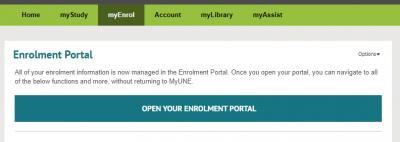 "MyUNE page showing tabs labelled Home, my Study, myEnrol,Account, myLibrary, and myAssist The myEnrool tab is highlighted, and beneath is a level 2 heading of ""Enrolment Portal"", followined by text saying A""ll of your enrolment information is now managed in the Enrolment Portal. Once you open your portal, you can navigate to all of the below functions and more, without returning to MyUNE."" and a large button link labelled ""OPEN YOUR ENROLMENT PORTAL"""